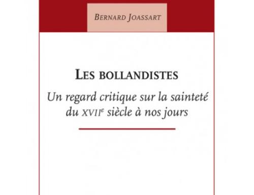 Les bollandistes ; Un regard critique sur la sainteté du XVIIe siècle à nos jours, du P. Bernard Joassart sj