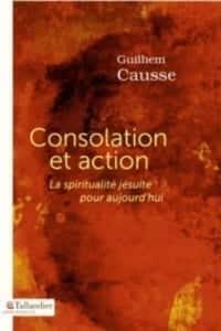 Consolation et action ; La spiritualité jésuite pour aujourd'hui, du P. Guilhem Causse sj